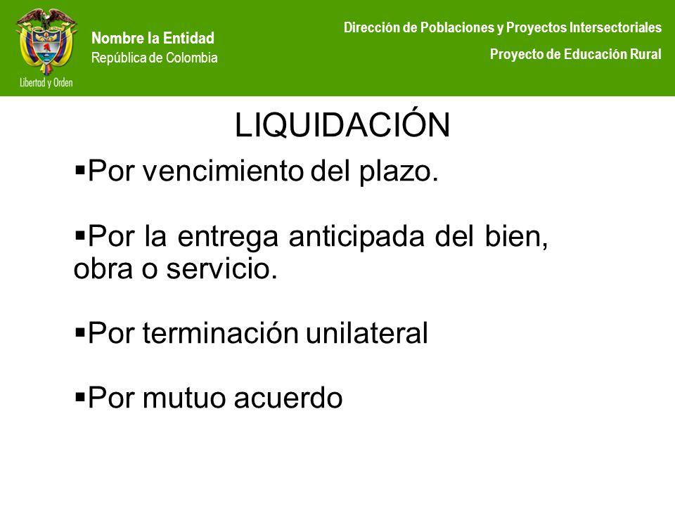 Nombre la Entidad República de Colombia Dirección de Poblaciones y Proyectos Intersectoriales Proyecto de Educación Rural LIQUIDACIÓN Por vencimiento