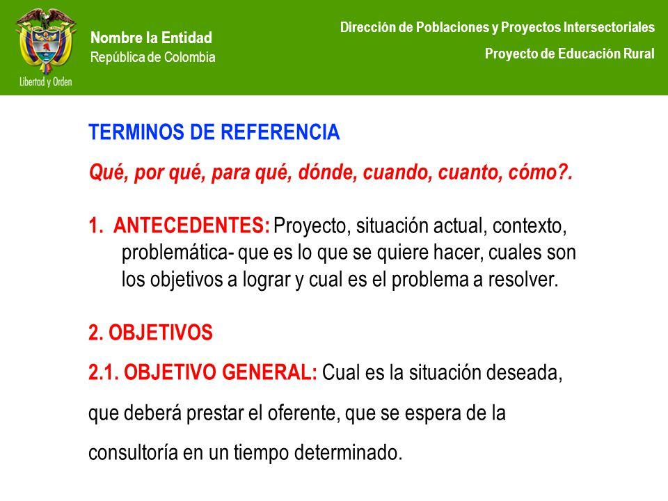 Nombre la Entidad República de Colombia Dirección de Poblaciones y Proyectos Intersectoriales Proyecto de Educación Rural TERMINOS DE REFERENCIA Qué,