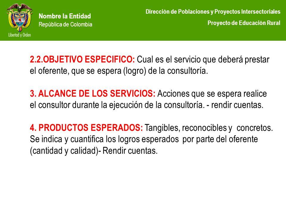Nombre la Entidad República de Colombia Dirección de Poblaciones y Proyectos Intersectoriales Proyecto de Educación Rural 2.2.OBJETIVO ESPECIFICO: Cua