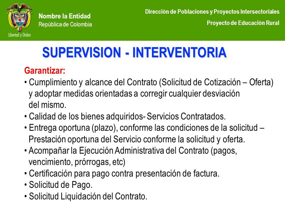 Nombre la Entidad República de Colombia Dirección de Poblaciones y Proyectos Intersectoriales Proyecto de Educación Rural SUPERVISION - INTERVENTORIA