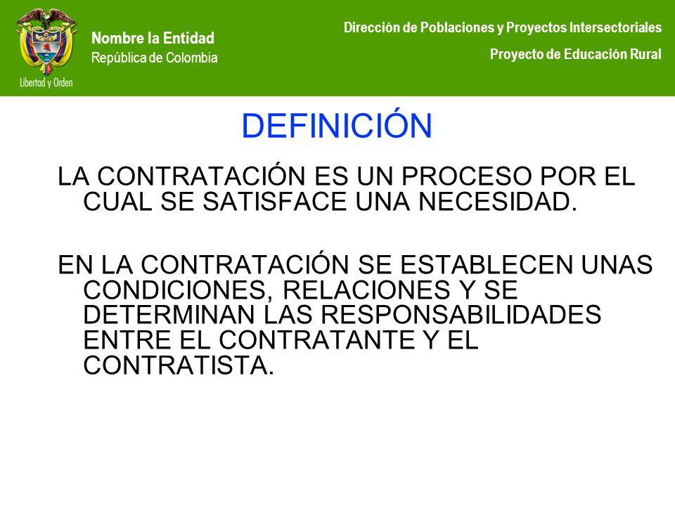 Nombre la Entidad República de Colombia Dirección de Poblaciones y Proyectos Intersectoriales Proyecto de Educación Rural DEFINICIÓN LA CONTRATACIÓN E