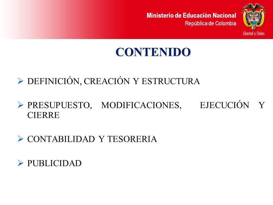 Ministerio de Educación Nacional República de Colombia CONTENIDO CONTENIDO DEFINICIÓN, CREACIÓN Y ESTRUCTURA PRESUPUESTO, MODIFICACIONES, EJECUCIÓN Y CIERRE CONTABILIDAD Y TESORERIA PUBLICIDAD