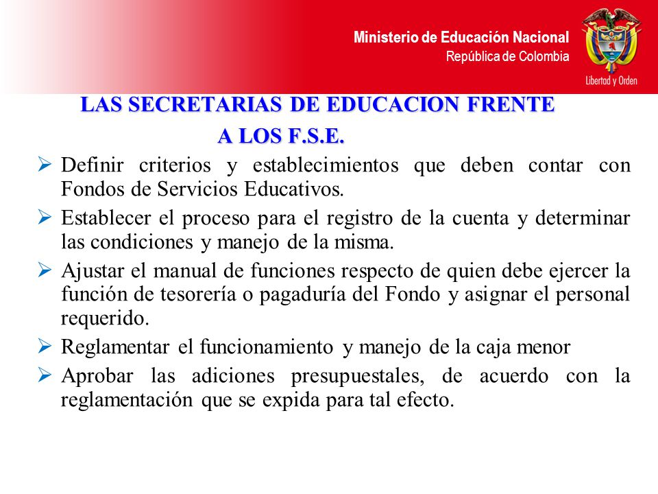 Ministerio de Educación Nacional República de Colombia TESORERÍA La cuenta, mediante la cual el establecimiento educativo administra los recursos del FSE, se abrirá a nombre del respectivo Fondo, y deberán ser autorizadas por la entidad territorial y su manejo se efectuará de acuerdo con las normas de tesorería de la entidad territorial.