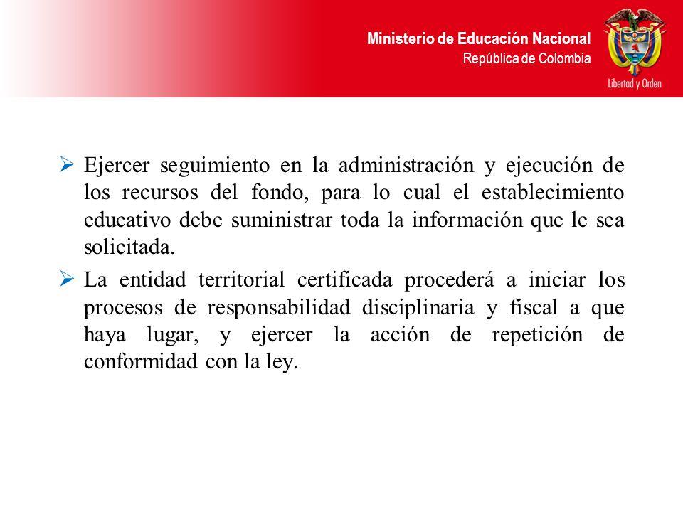 Ministerio de Educación Nacional República de Colombia Ejercer seguimiento en la administración y ejecución de los recursos del fondo, para lo cual el establecimiento educativo debe suministrar toda la información que le sea solicitada.
