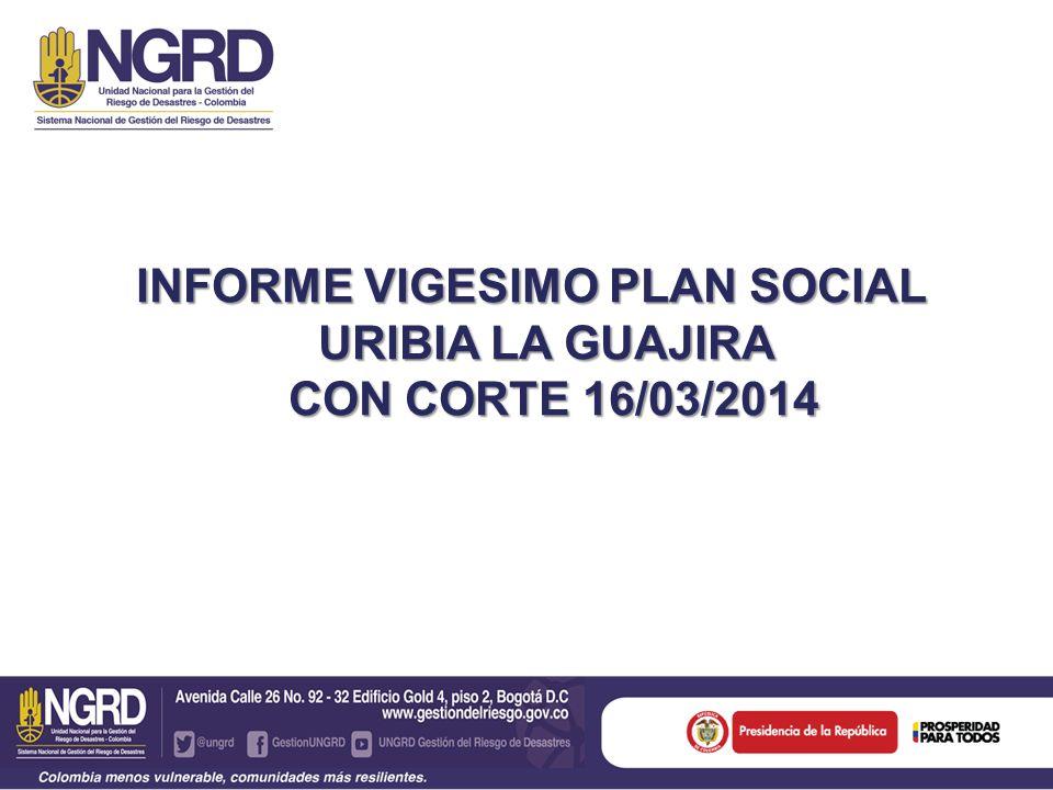 INFORME VIGESIMO PLAN SOCIAL URIBIA LA GUAJIRA CON CORTE 16/03/2014