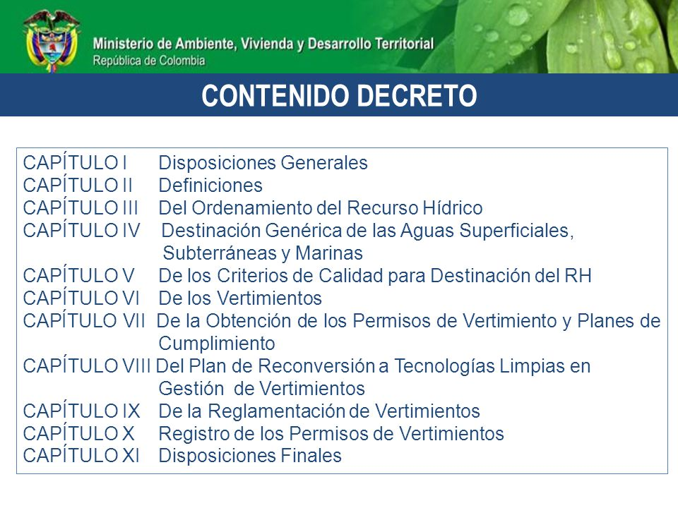 OBJETO: Establecer las disposiciones relacionadas con: -Usos del recurso hídrico; -Ordenamiento del recurso hídrico; y -Control de los vertimientos al recurso hídrico, al suelo asociado a un acuífero y a los alcantarillados.