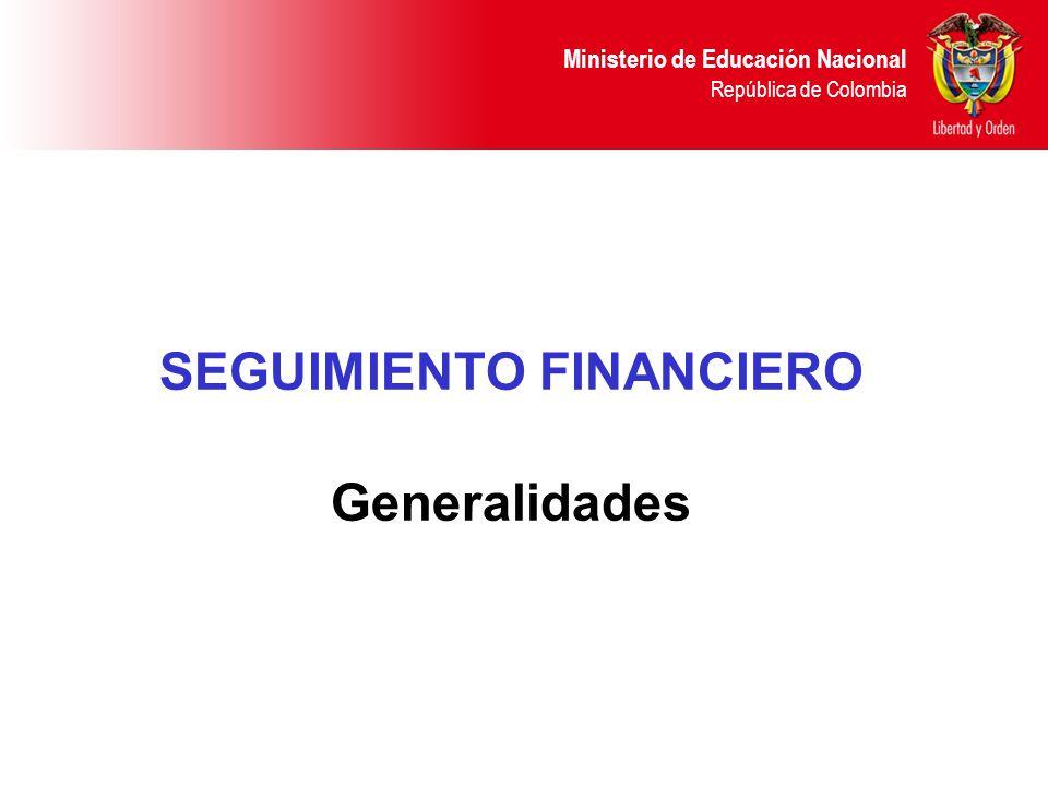 Ministerio de Educación Nacional República de Colombia SEGUIMIENTO FINANCIERO Generalidades