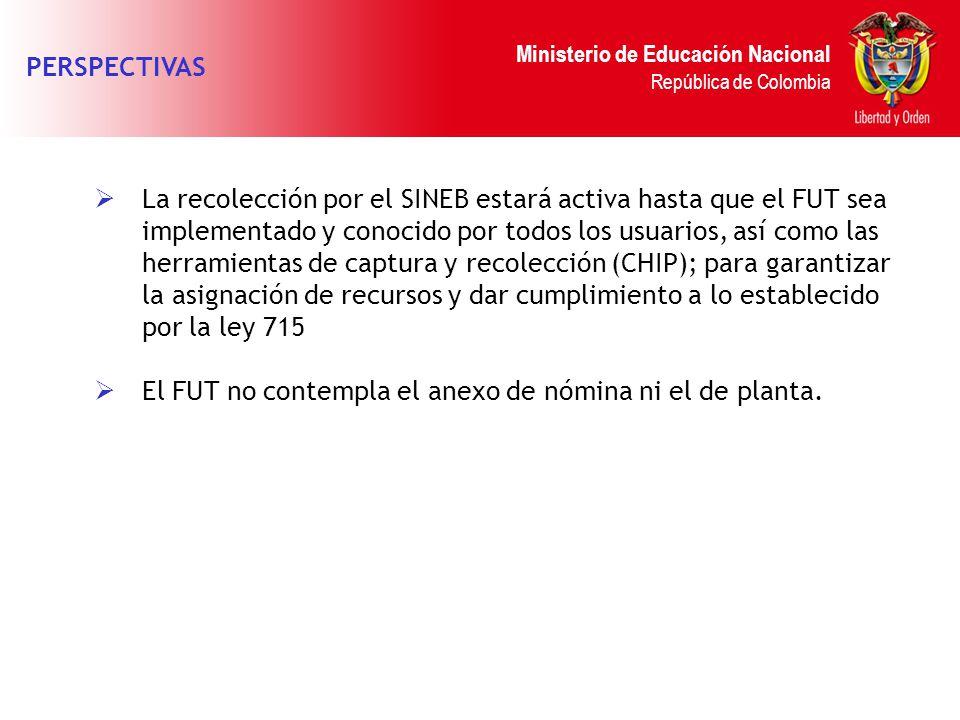 Ministerio de Educación Nacional República de Colombia PERSPECTIVAS La recolección por el SINEB estará activa hasta que el FUT sea implementado y cono
