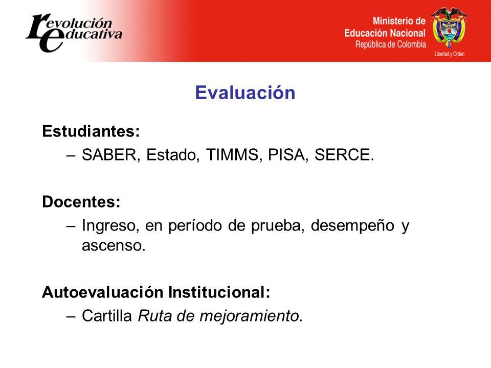 Evaluación Estudiantes: –SABER, Estado, TIMMS, PISA, SERCE. Docentes: –Ingreso, en período de prueba, desempeño y ascenso. Autoevaluación Instituciona