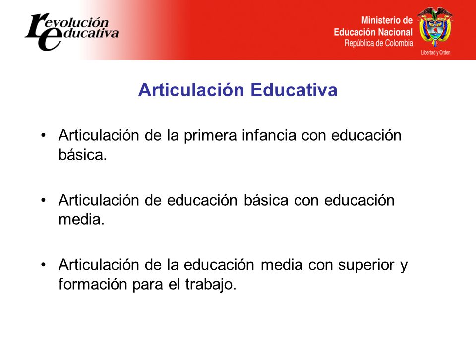Articulación Educativa Articulación de la primera infancia con educación básica. Articulación de educación básica con educación media. Articulación de