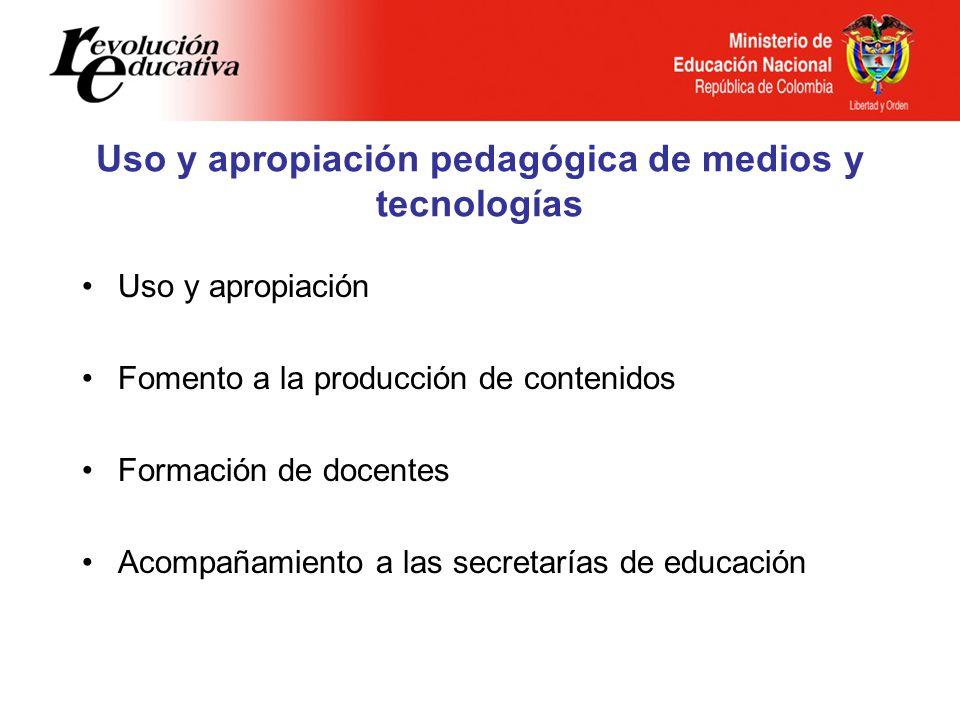 Uso y apropiación pedagógica de medios y tecnologías Uso y apropiación Fomento a la producción de contenidos Formación de docentes Acompañamiento a la