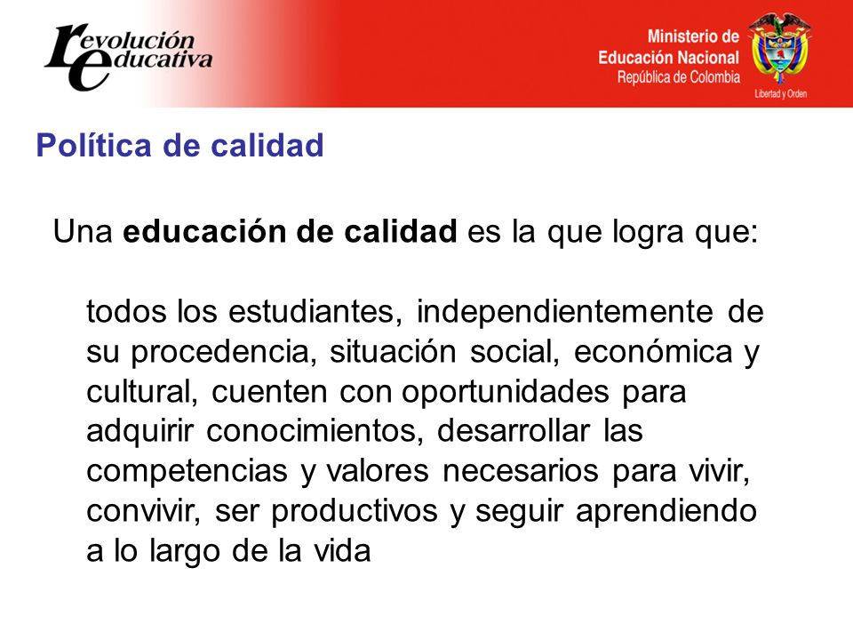 Política de calidad Una educación de calidad es la que logra que: todos los estudiantes, independientemente de su procedencia, situación social, econó
