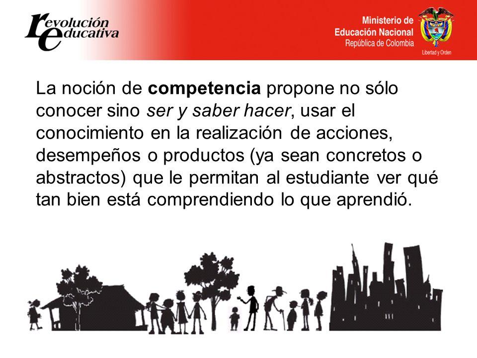 La noción de competencia propone no sólo conocer sino ser y saber hacer, usar el conocimiento en la realización de acciones, desempeños o productos (y