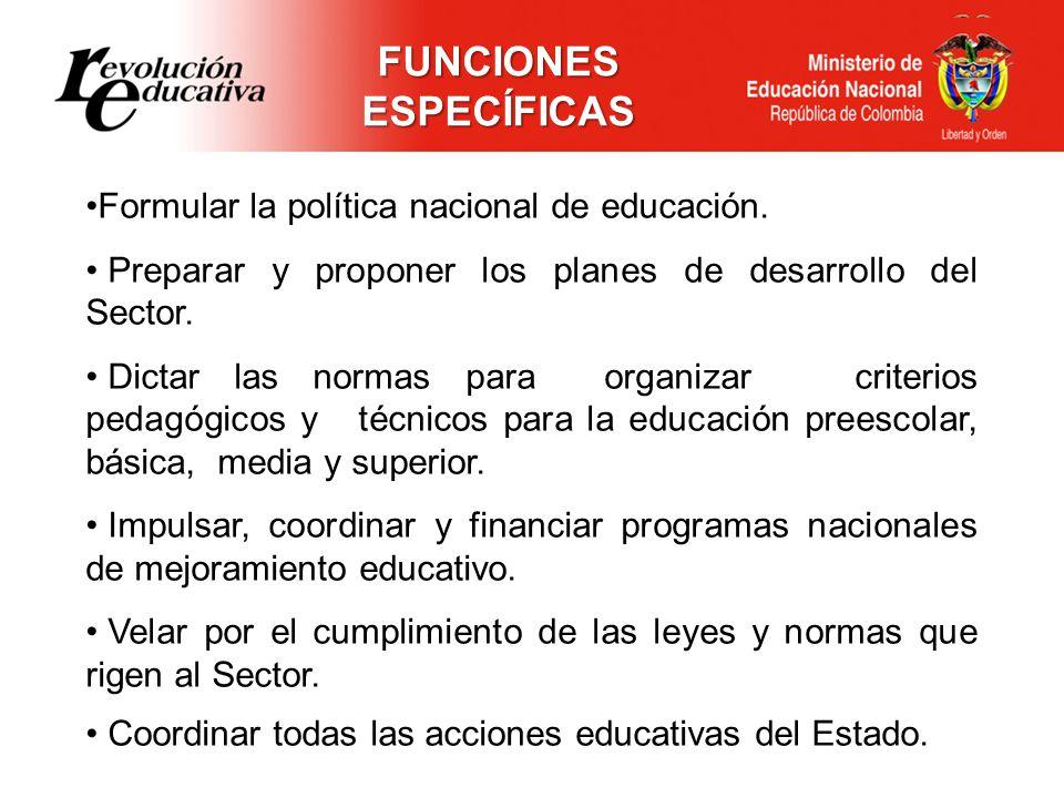 Formular la política nacional de educación. Preparar y proponer los planes de desarrollo del Sector. Dictar las normas para organizar criterios pedagó