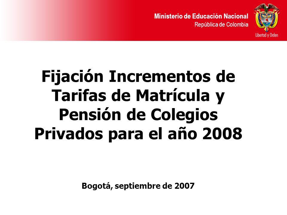 Ministerio de Educación Nacional República de Colombia Fijación Incrementos de Tarifas de Matrícula y Pensión de Colegios Privados para el año 2008 Bogotá, septiembre de 2007