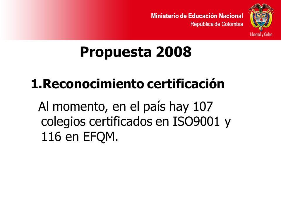 Ministerio de Educación Nacional República de Colombia Propuesta 2008 1.Reconocimiento certificación Al momento, en el país hay 107 colegios certifica