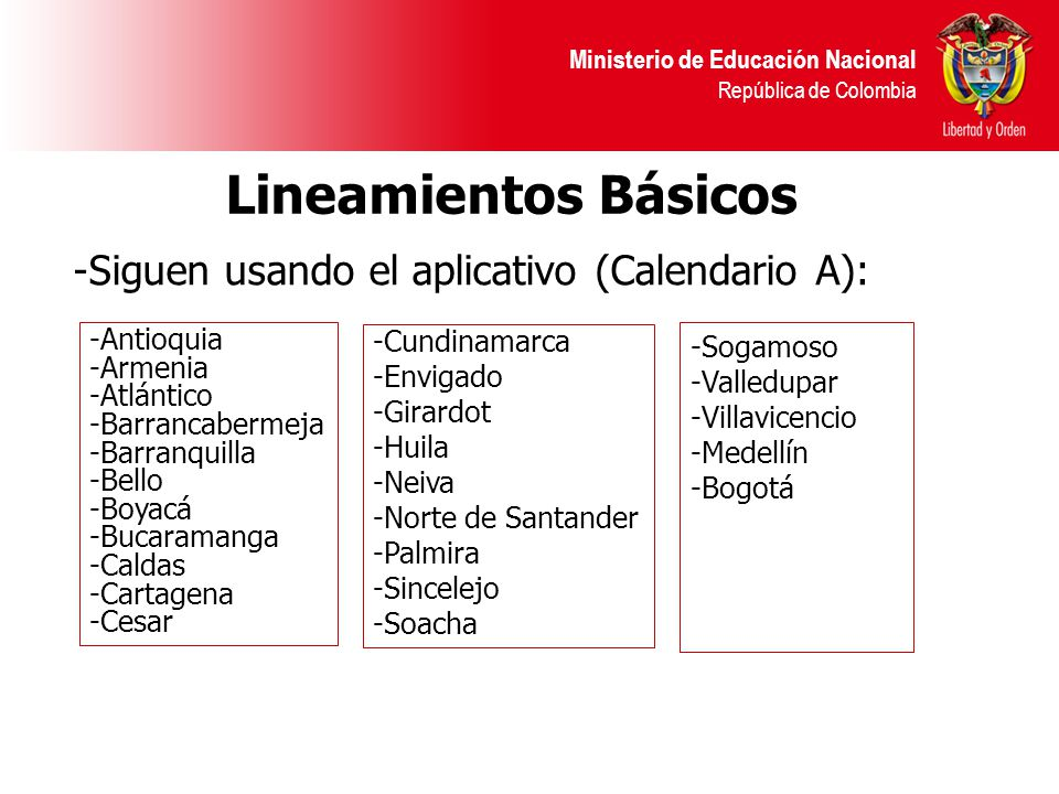 Ministerio de Educación Nacional República de Colombia -Siguen usando el aplicativo (Calendario A): Lineamientos Básicos -Antioquia -Armenia -Atlántico -Barrancabermeja -Barranquilla -Bello -Boyacá -Bucaramanga -Caldas -Cartagena -Cesar -Cundinamarca -Envigado -Girardot -Huila -Neiva -Norte de Santander -Palmira -Sincelejo -Soacha -Sogamoso -Valledupar -Villavicencio -Medellín -Bogotá