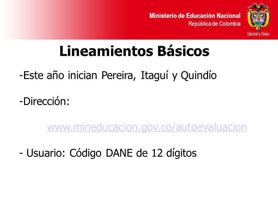 Ministerio de Educación Nacional República de Colombia -Este año inician Pereira, Itaguí y Quindío -Dirección: www.mineducacion.gov.co/autoevaluacion - Usuario: Código DANE de 12 dígitos Lineamientos Básicos