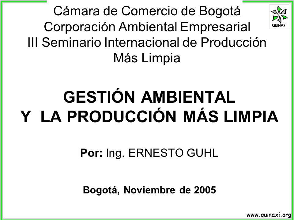 www.quinaxi.org GESTIÓN AMBIENTAL Y LA PRODUCCIÓN MÁS LIMPIA Por: Ing. ERNESTO GUHL Bogotá, Noviembre de 2005 Cámara de Comercio de Bogotá Corporación