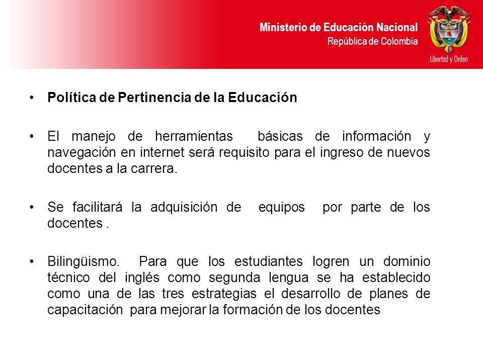 Ministerio de Educación Nacional República de Colombia Política de Pertinencia de la Educación El manejo de herramientas básicas de información y navegación en internet será requisito para el ingreso de nuevos docentes a la carrera.