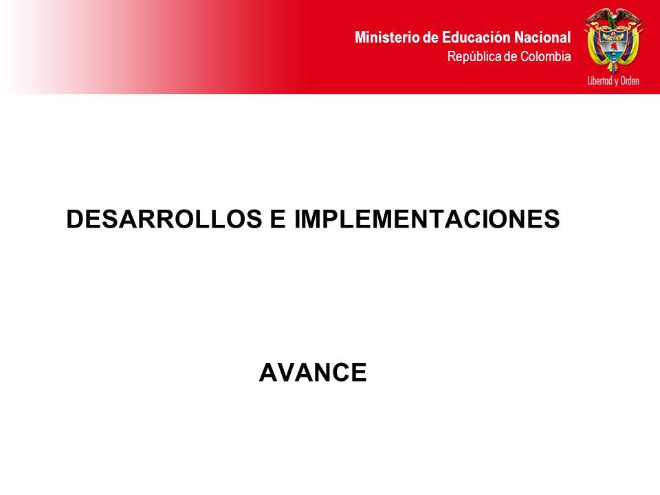 Ministerio de Educación Nacional República de Colombia DESARROLLOS E IMPLEMENTACIONES AVANCE