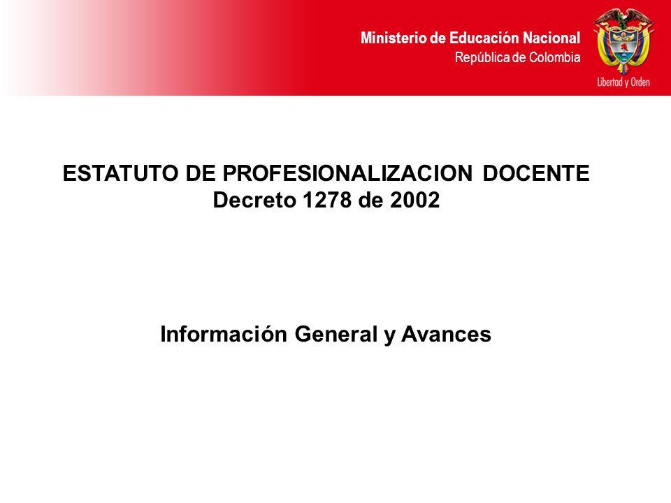 Ministerio de Educación Nacional República de Colombia ESTATUTO DE PROFESIONALIZACION DOCENTE Decreto 1278 de 2002 Información General y Avances