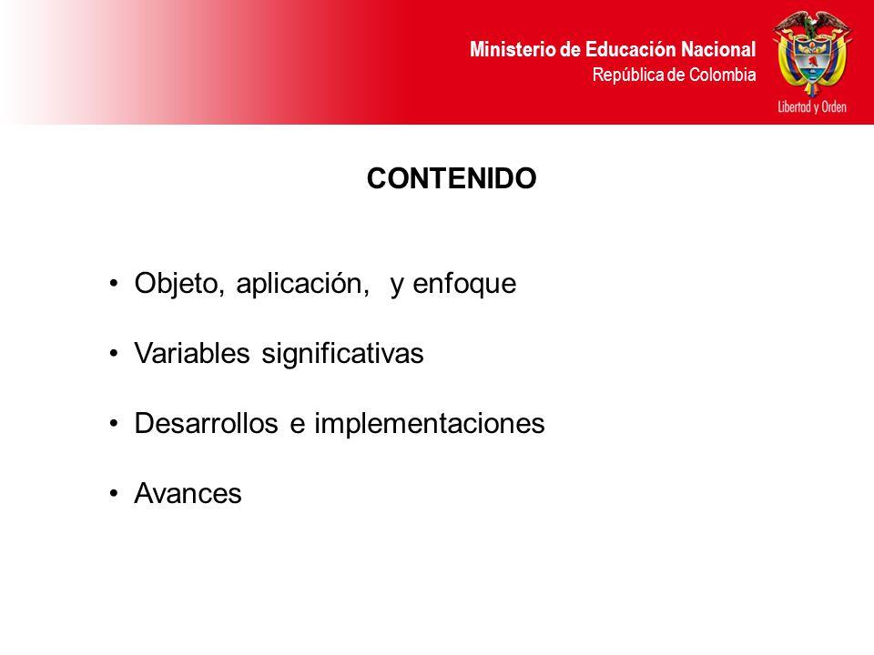 Ministerio de Educación Nacional República de Colombia CONTENIDO Objeto, aplicación, y enfoque Variables significativas Desarrollos e implementaciones Avances