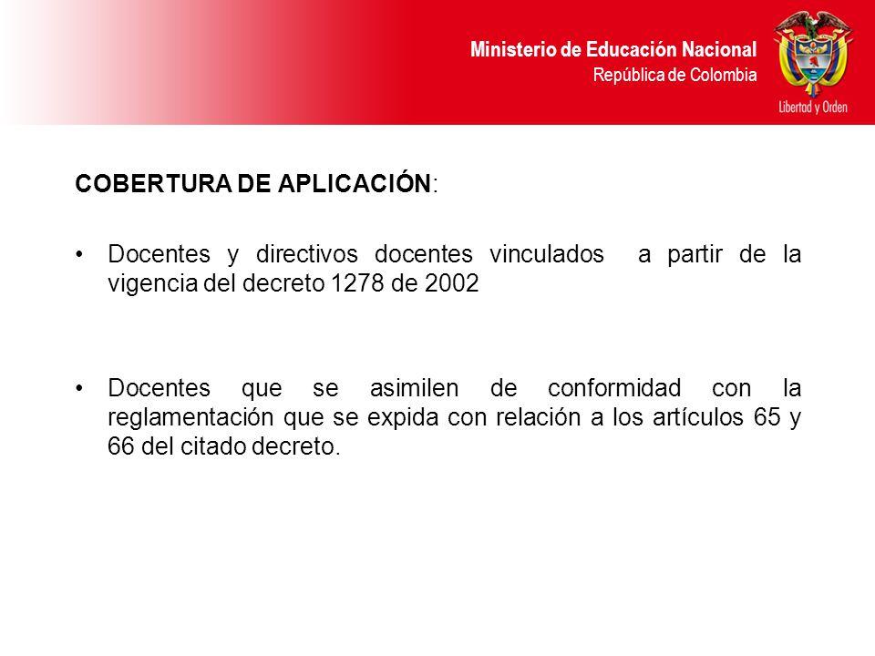Ministerio de Educación Nacional República de Colombia COBERTURA DE APLICACIÓN: Docentes y directivos docentes vinculados a partir de la vigencia del decreto 1278 de 2002 Docentes que se asimilen de conformidad con la reglamentación que se expida con relación a los artículos 65 y 66 del citado decreto.