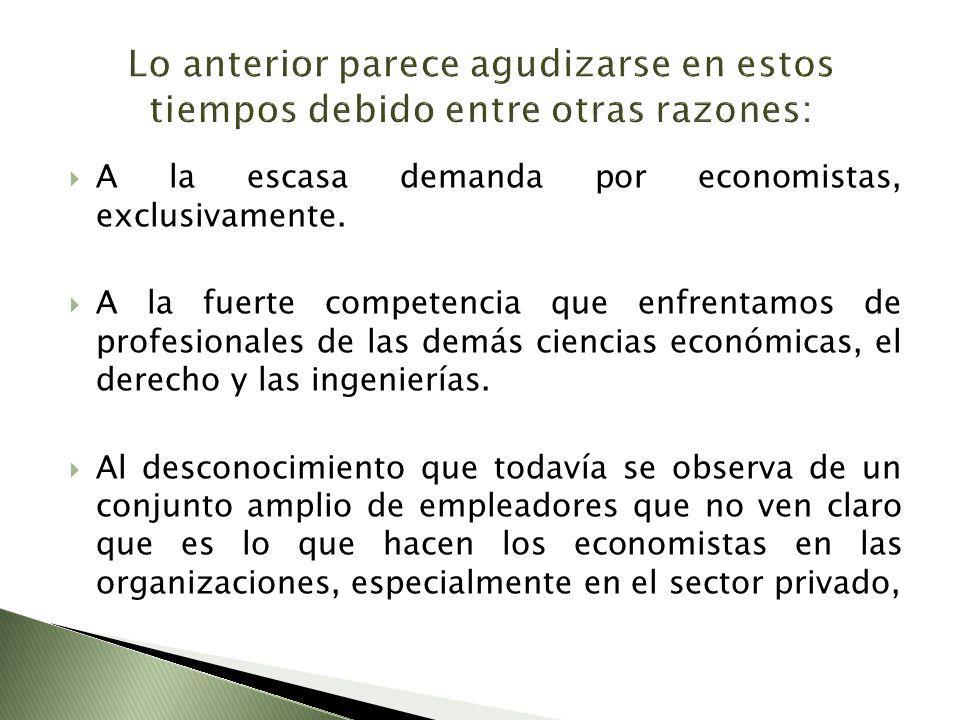 A la escasa demanda por economistas, exclusivamente. A la fuerte competencia que enfrentamos de profesionales de las demás ciencias económicas, el der