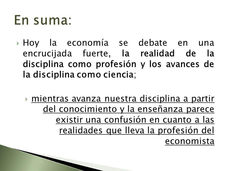Hoy la economía se debate en una encrucijada fuerte, la realidad de la disciplina como profesión y los avances de la disciplina como ciencia; mientras