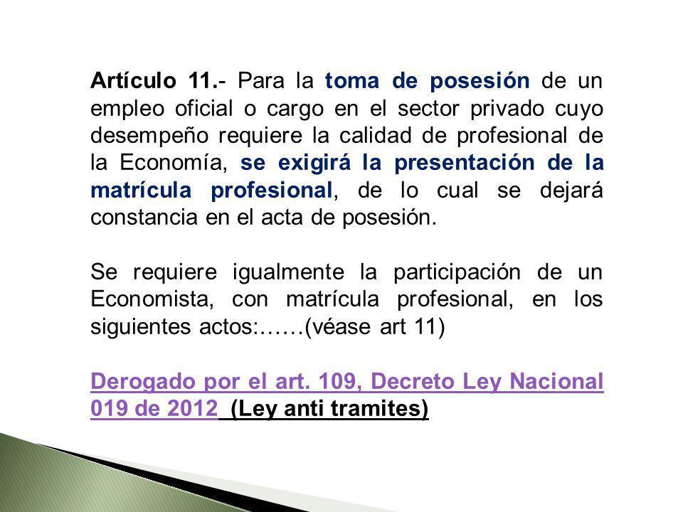 Artículo 11.- Para la toma de posesión de un empleo oficial o cargo en el sector privado cuyo desempeño requiere la calidad de profesional de la Economía, se exigirá la presentación de la matrícula profesional, de lo cual se dejará constancia en el acta de posesión.