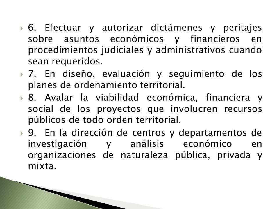 6.Efectuar y autorizar dictámenes y peritajes sobre asuntos económicos y financieros en procedimientos judiciales y administrativos cuando sean requer