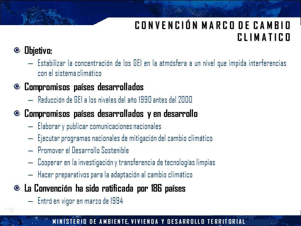 M I N I S T E R I O D E A M B I E N T E, V I V I E N D A Y D E S A R R O L L O T E R R I T O R I A L C O N V E N C I Ó N M A R C O D E C A M B I O C L I M A T I C O Objetivo: – Estabilizar la concentración de los GEI en la atmósfera a un nivel que impida interferencias con el sistema climático Compromisos países desarrollados – Reducción de GEI a los niveles del año 1990 antes del 2000 Compromisos países desarrollados y en desarrollo – Elaborar y publicar comunicaciones nacionales – Ejecutar programas nacionales de mitigación del cambio climático – Promover el Desarrollo Sostenible – Cooperar en la investigación y transferencia de tecnologías limpias – Hacer preparativos para la adaptación al cambio climático La Convención ha sido ratificada por 186 países – Entró en vigor en marzo de 1994