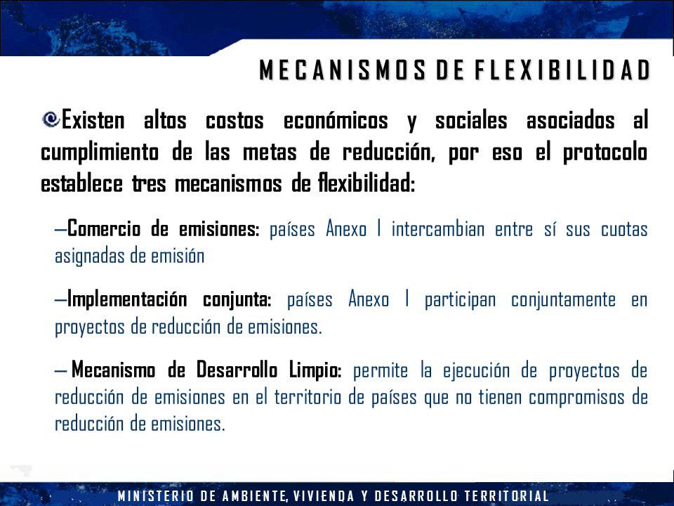 M I N I S T E R I O D E A M B I E N T E, V I V I E N D A Y D E S A R R O L L O T E R R I T O R I A L M E C A N I S M O S D E F L E X I B I L I D A D Existen altos costos económicos y sociales asociados al cumplimiento de las metas de reducción, por eso el protocolo establece tres mecanismos de flexibilidad: – Comercio de emisiones: países Anexo I intercambian entre sí sus cuotas asignadas de emisión – Implementación conjunta: países Anexo I participan conjuntamente en proyectos de reducción de emisiones.