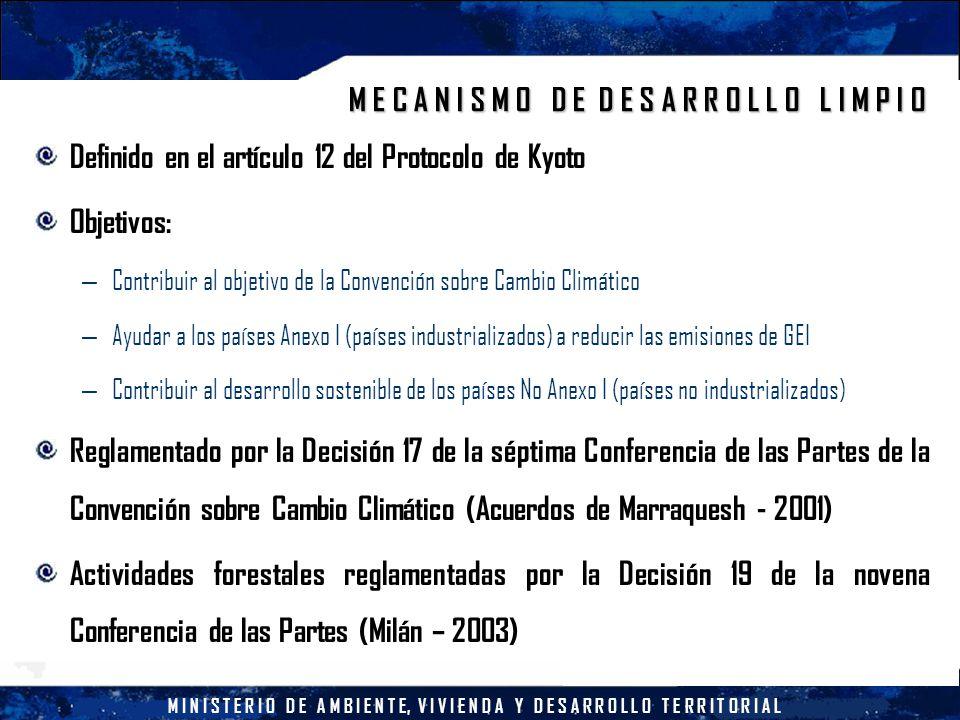 M I N I S T E R I O D E A M B I E N T E, V I V I E N D A Y D E S A R R O L L O T E R R I T O R I A L M E C A N I S M O D E D E S A R R O L L O L I M P I O Definido en el artículo 12 del Protocolo de Kyoto Objetivos: – Contribuir al objetivo de la Convención sobre Cambio Climático – Ayudar a los países Anexo I (países industrializados) a reducir las emisiones de GEI – Contribuir al desarrollo sostenible de los países No Anexo I (países no industrializados) Reglamentado por la Decisión 17 de la séptima Conferencia de las Partes de la Convención sobre Cambio Climático (Acuerdos de Marraquesh - 2001) Actividades forestales reglamentadas por la Decisión 19 de la novena Conferencia de las Partes (Milán – 2003)