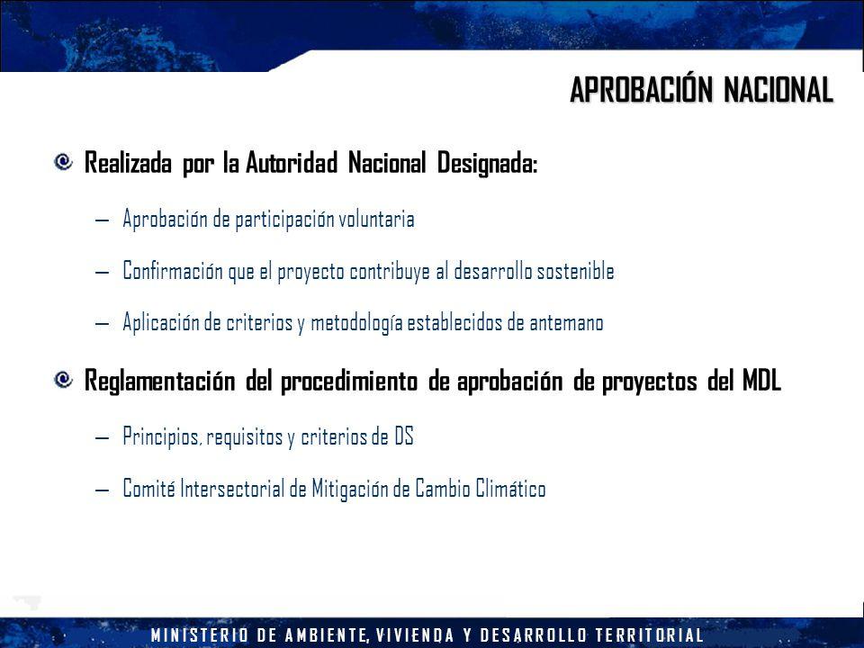 M I N I S T E R I O D E A M B I E N T E, V I V I E N D A Y D E S A R R O L L O T E R R I T O R I A L APROBACIÓN NACIONAL Realizada por la Autoridad Nacional Designada: – Aprobación de participación voluntaria – Confirmación que el proyecto contribuye al desarrollo sostenible – Aplicación de criterios y metodología establecidos de antemano Reglamentación del procedimiento de aprobación de proyectos del MDL – Principios, requisitos y criterios de DS – Comité Intersectorial de Mitigación de Cambio Climático