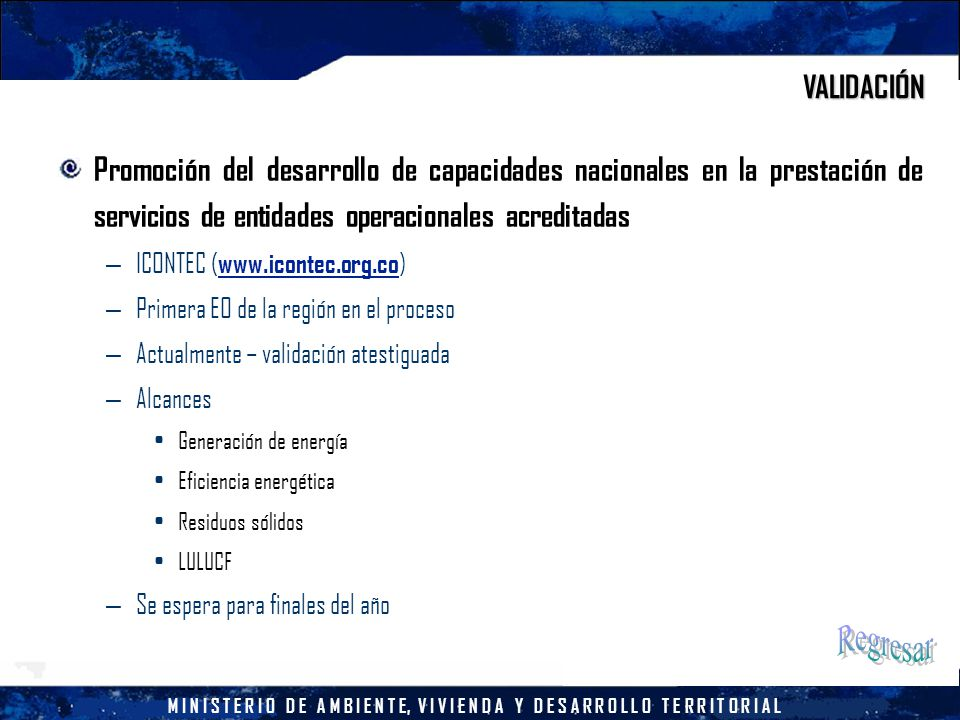 M I N I S T E R I O D E A M B I E N T E, V I V I E N D A Y D E S A R R O L L O T E R R I T O R I A L VALIDACIÓN Promoción del desarrollo de capacidades nacionales en la prestación de servicios de entidades operacionales acreditadas – ICONTEC ( www.icontec.org.co ) – Primera EO de la región en el proceso – Actualmente – validación atestiguada – Alcances Generación de energía Eficiencia energética Residuos sólidos LULUCF – Se espera para finales del año