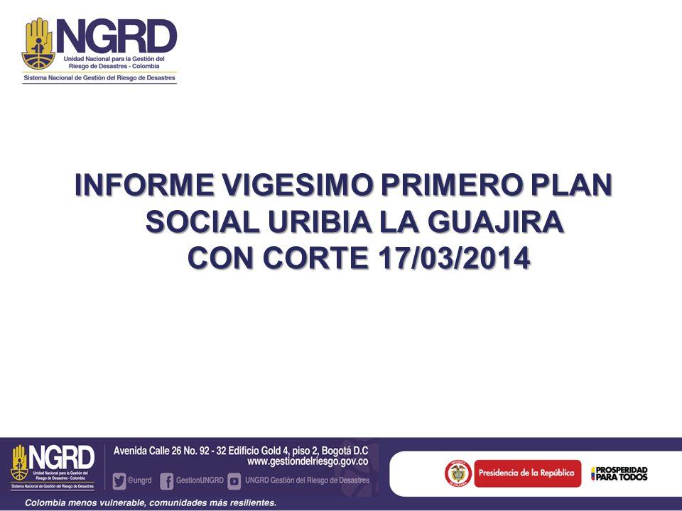 INFORME VIGESIMO PRIMERO PLAN SOCIAL URIBIA LA GUAJIRA CON CORTE 17/03/2014