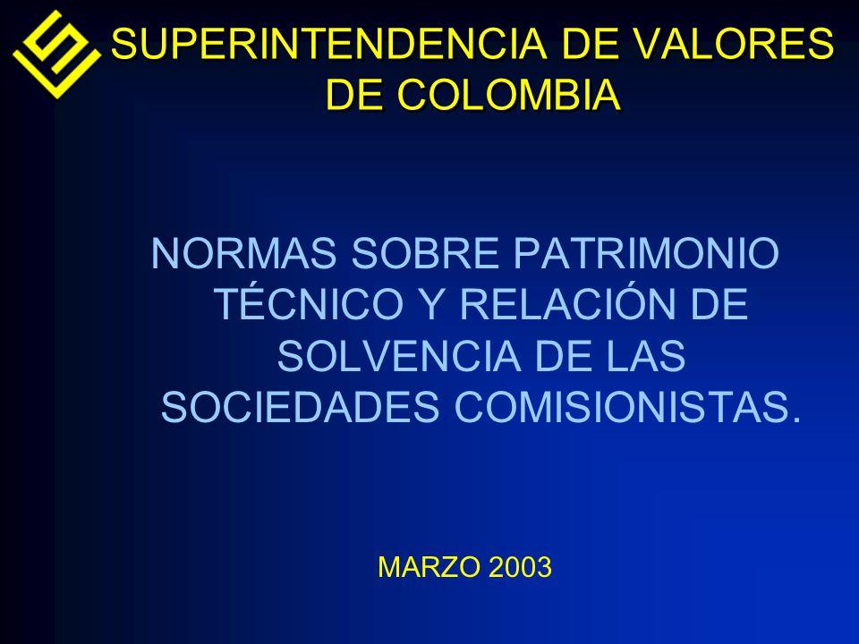 SUPERINTENDENCIA DE VALORES DE COLOMBIA NORMAS SOBRE PATRIMONIO TÉCNICO Y RELACIÓN DE SOLVENCIA DE LAS SOCIEDADES COMISIONISTAS. MARZO 2003