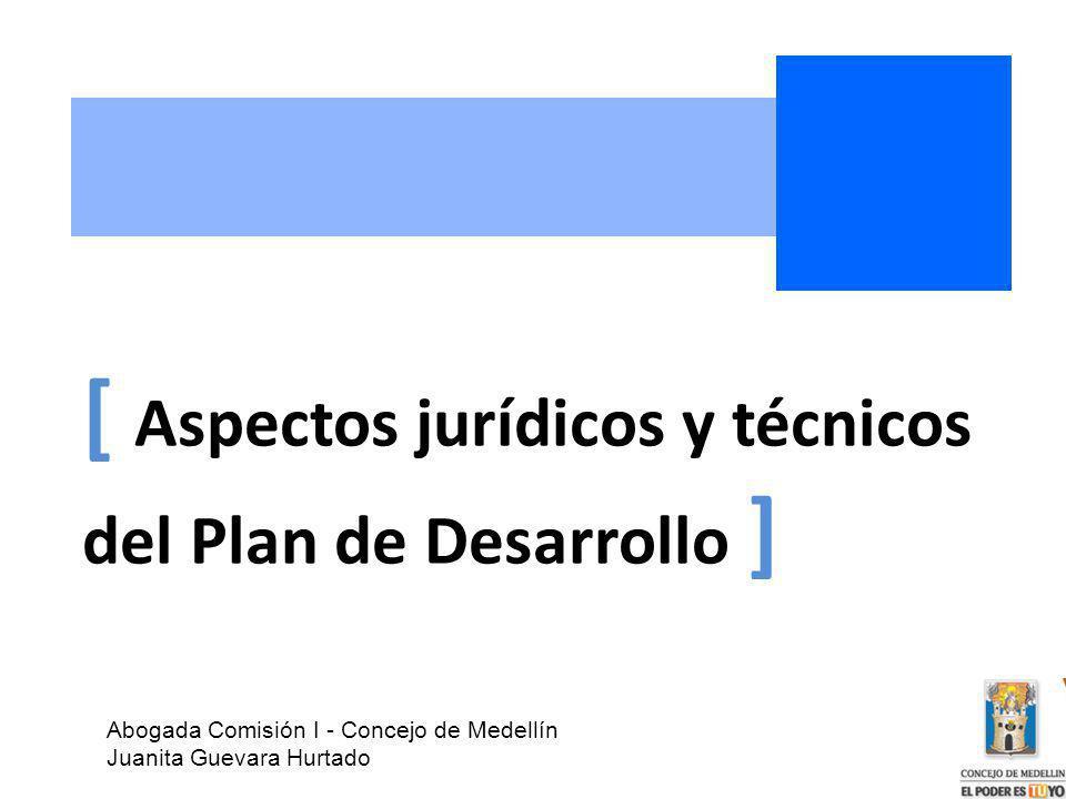 [ Aspectos jurídicos y técnicos del Plan de Desarrollo ] Abogada Comisión I - Concejo de Medellín Juanita Guevara Hurtado
