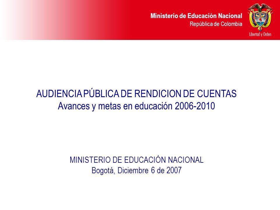 Ministerio de Educación Nacional República de Colombia AUDIENCIA PÚBLICA DE RENDICION DE CUENTAS Avances y metas en educación 2006-2010 MINISTERIO DE EDUCACIÓN NACIONAL Bogotá, Diciembre 6 de 2007