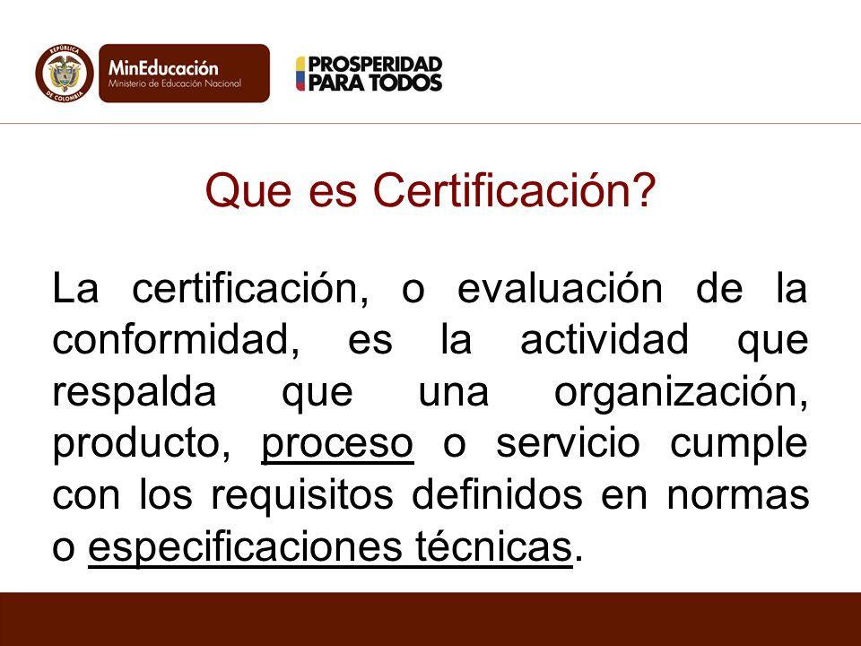 Que es Certificación? La certificación, o evaluación de la conformidad, es la actividad que respalda que una organización, producto, proceso o servici