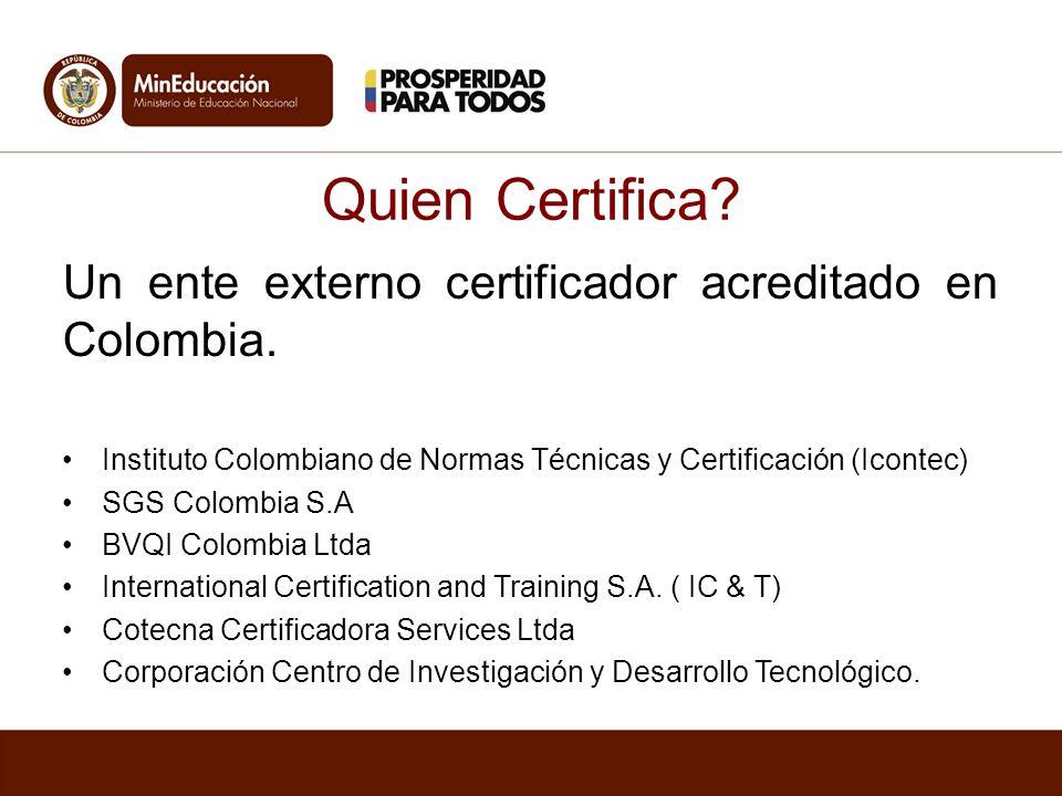 Quien Certifica? Un ente externo certificador acreditado en Colombia. Instituto Colombiano de Normas Técnicas y Certificación (Icontec) SGS Colombia S