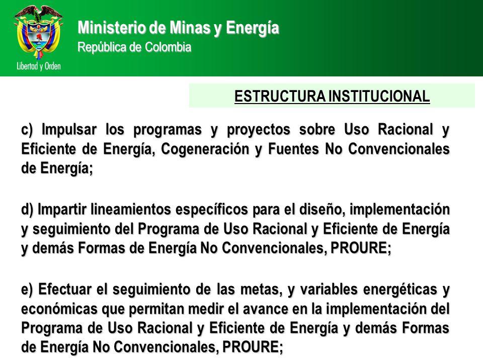 Ministerio de Minas y Energía República de Colombia ESTRUCTURA INSTITUCIONAL c) Impulsar los programas y proyectos sobre Uso Racional y Eficiente de Energía, Cogeneración y Fuentes No Convencionales de Energía; d) Impartir lineamientos específicos para el diseño, implementación y seguimiento del Programa de Uso Racional y Eficiente de Energía y demás Formas de Energía No Convencionales, PROURE; e) Efectuar el seguimiento de las metas, y variables energéticas y económicas que permitan medir el avance en la implementación del Programa de Uso Racional y Eficiente de Energía y demás Formas de Energía No Convencionales, PROURE;