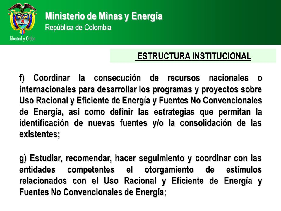 Ministerio de Minas y Energía República de Colombia ESTRUCTURA INSTITUCIONAL ESTRUCTURA INSTITUCIONAL f) Coordinar la consecución de recursos nacionales o internacionales para desarrollar los programas y proyectos sobre Uso Racional y Eficiente de Energía y Fuentes No Convencionales de Energía, así como definir las estrategias que permitan la identificación de nuevas fuentes y/o la consolidación de las existentes; g) Estudiar, recomendar, hacer seguimiento y coordinar con las entidades competentes el otorgamiento de estímulos relacionados con el Uso Racional y Eficiente de Energía y Fuentes No Convencionales de Energía;