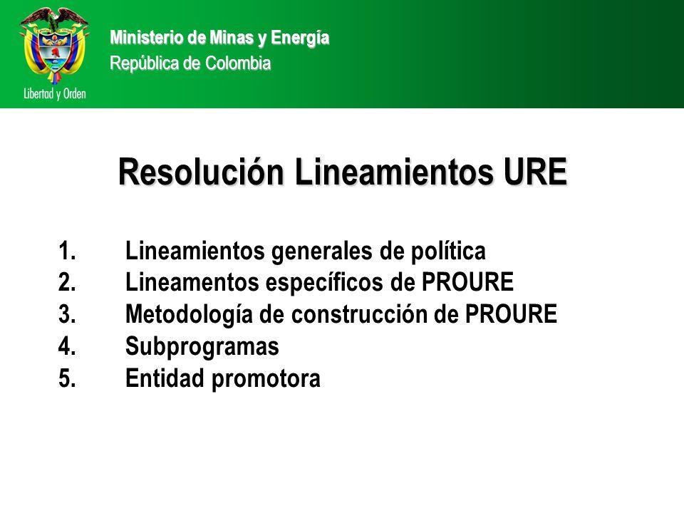 Ministerio de Minas y Energía República de Colombia 1.Lineamientos generales de política 2.Lineamentos específicos de PROURE 3.Metodología de construcción de PROURE 4.Subprogramas 5.Entidad promotora Resolución Lineamientos URE