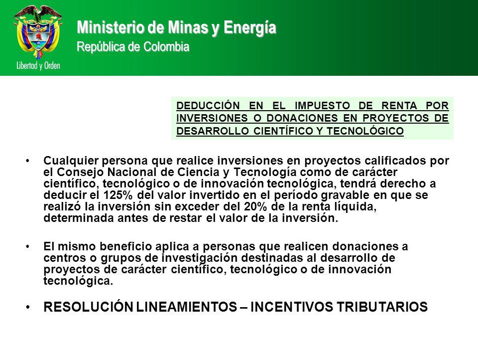 Ministerio de Minas y Energía República de Colombia DEDUCCIÓN EN EL IMPUESTO DE RENTA POR INVERSIONES O DONACIONES EN PROYECTOS DE DESARROLLO CIENTÍFICO Y TECNOLÓGICO Cualquier persona que realice inversiones en proyectos calificados por el Consejo Nacional de Ciencia y Tecnología como de carácter científico, tecnológico o de innovación tecnológica, tendrá derecho a deducir el 125% del valor invertido en el período gravable en que se realizó la inversión sin exceder del 20% de la renta líquida, determinada antes de restar el valor de la inversión.