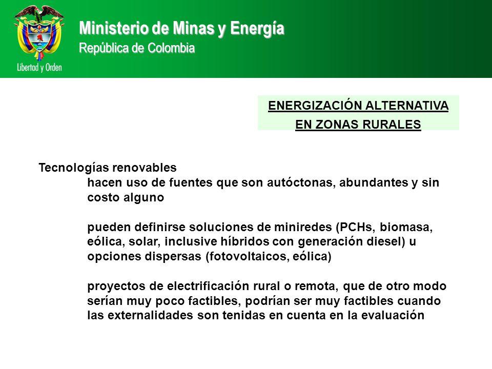 Ministerio de Minas y Energía República de Colombia ENERGIZACIÓN ALTERNATIVA EN ZONAS RURALES Tecnologías renovables hacen uso de fuentes que son autóctonas, abundantes y sin costo alguno pueden definirse soluciones de miniredes (PCHs, biomasa, eólica, solar, inclusive híbridos con generación diesel) u opciones dispersas (fotovoltaicos, eólica) proyectos de electrificación rural o remota, que de otro modo serían muy poco factibles, podrían ser muy factibles cuando las externalidades son tenidas en cuenta en la evaluación