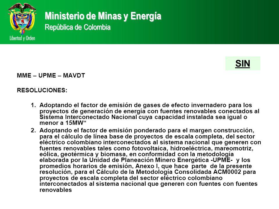 MME – UPME – MAVDT RESOLUCIONES: 1.Adoptando el factor de emisión de gases de efecto invernadero para los proyectos de generación de energía con fuentes renovables conectados al Sistema Interconectado Nacional cuya capacidad instalada sea igual o menor a 15MW 2.Adoptando el factor de emisión ponderado para el margen construcción, para el cálculo de línea base de proyectos de escala completa, del sector eléctrico colombiano interconectados al sistema nacional que generen con fuentes renovables tales como fotovoltaica, hidroeléctrica, mareomotriz, eólica, geotérmica y biomasa, en conformidad con la metodología elaborada por la Unidad de Planeación Minero Energética -UPME- y los promedios horarios de emisión, Anexo I, que hace parte de la presente resolución, para el Cálculo de la Metodología Consolidada ACM0002 para proyectos de escala completa del sector eléctrico colombiano interconectados al sistema nacional que generen con fuentes con fuentes renovables Ministerio de Minas y Energía República de Colombia SIN