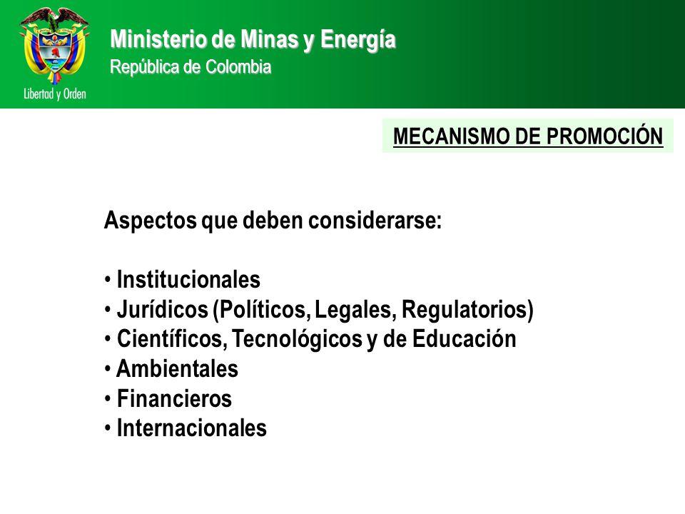 Ministerio de Minas y Energía República de Colombia Aspectos que deben considerarse: Institucionales Jurídicos (Políticos, Legales, Regulatorios) Científicos, Tecnológicos y de Educación Ambientales Financieros Internacionales MECANISMO DE PROMOCIÓN